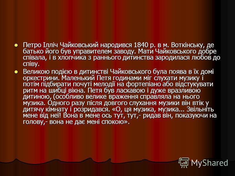 Петро Ілліч Чайковський народився 1840 р. в м. Воткінську, де батько його був управителем заводу. Мати Чайковського добре співала, і в хлопчика з раннього дитинства зародилася любов до співу. Петро Ілліч Чайковський народився 1840 р. в м. Воткінську,