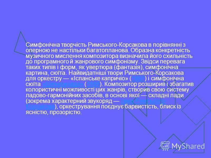 Симфонічна творчість Римського-Корсакова в порівнянні з оперною не настільки багатопланова. Образна конкретність музичного мислення композитора визначила його схильність до програмного й жанрового симфонізму. Звідси перевага таких типів і форм, як ув