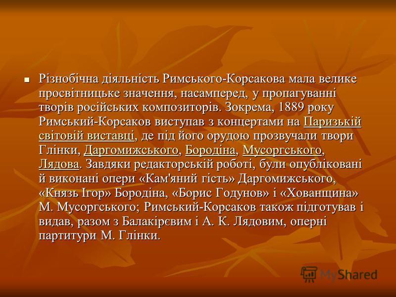 Різнобічна діяльність Римського-Корсакова мала велике просвітницьке значення, насамперед, у пропагуванні творів російських композиторів. Зокрема, 1889 року Римський-Корсаков виступав з концертами на Паризькій світовій виставці, де під його орудою про