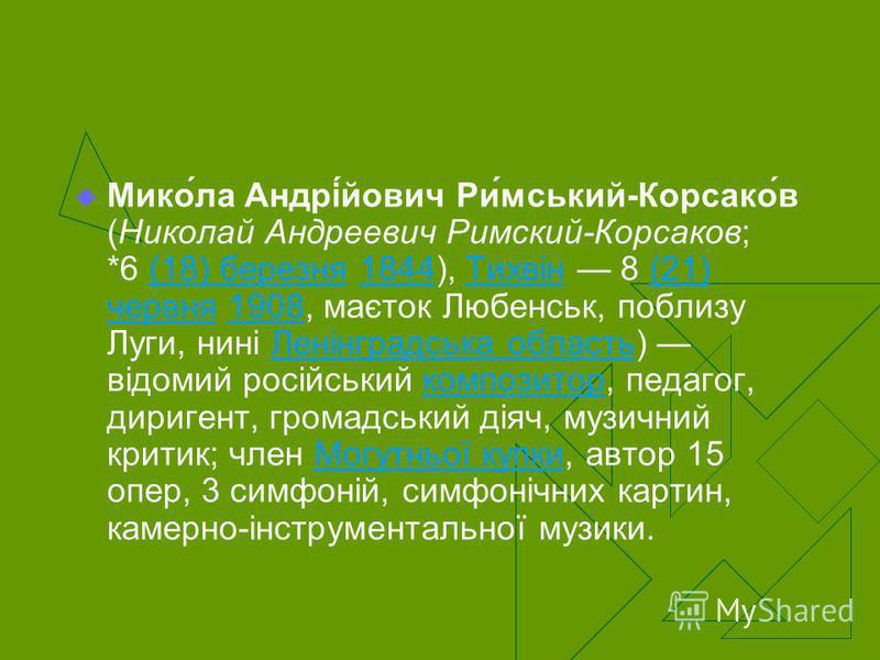 Мико́ла Андрі́йович Ри́мський-Корсако́в (Николай Андреевич Римский-Корсаков; *6 (18) березня 1844), Тихвін 8 (21) червня 1908, маєток Любенськ, поблизу Луги, нині Ленінградська область) відомий російський композитор, педагог, диригент, громадський ді