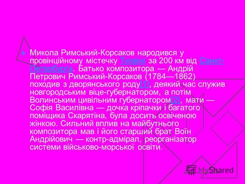 Микола Римський-Корсаков народився у провінційному містечку Тихвіні за 200 км від Санкт- Петербурга. Батько композитора Андрій Петрович Римський-Корсаков (17841862) походив з дворянського роду[1], деякий час служив новгородським віце-губернатором, а