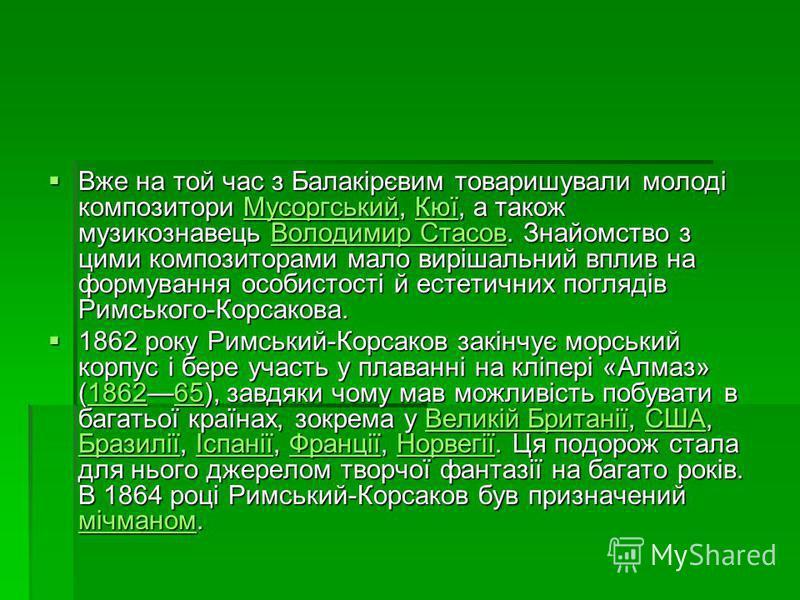 Вже на той час з Балакірєвим товаришували молоді композитори Мусоргський, Кюї, а також музикознавець Володимир Стасов. Знайомство з цими композиторами мало вирішальний вплив на формування особистості й естетичних поглядів Римського-Корсакова. Вже на