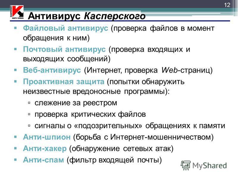 12 Антивирус Касперского Файловый антивирус (проверка файлов в момент обращения к ним) Почтовый антивирус (проверка входящих и выходящих сообщений) Веб-антивирус (Интернет, проверка Web-страниц) Проактивная защита (попытки обнаружить неизвестные вред