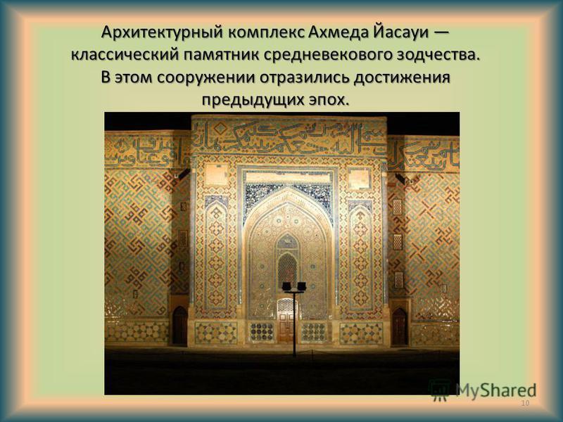 Архитектурный комплекс Ахмеда Йасауи классический памятник средневекового зодчества. В этом сооружении отразились достижения предыдущих эпох. 10