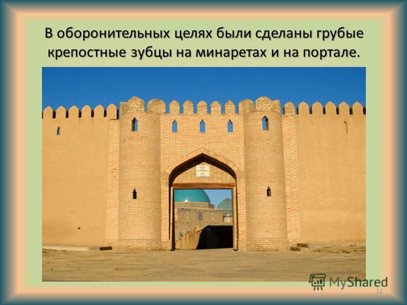В оборонительных целях были сделаны грубые крепостные зубцы на минаретах и на портале. 12