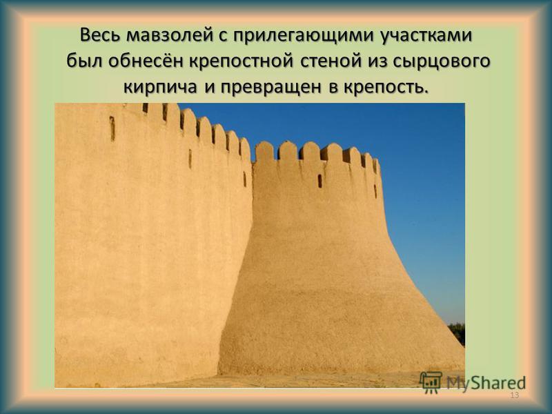 Весь мавзолей с прилегающими участками был обнесён крепостной стеной из сырцового кирпича и превращен в крепость. 13