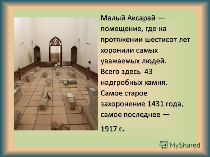 Малый Аксарай помещение, где на протяжении шестисот лет хоронили самых уважаемых людей. Всего здесь 43 надгробных камня. Самое старое захоронение 1431 года, самое последнее 1917 г. 21