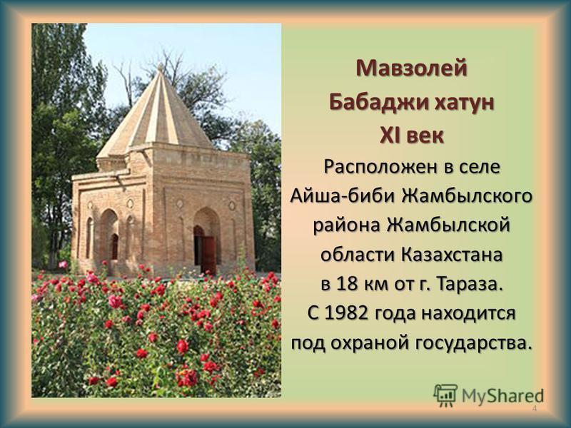 Мавзолей Бабаджи хатун XI век Расположен в селе Айша-биби Жамбылского района Жамбылской области Казахстана в 18 км от г. Тараза. С 1982 года находится под охраной государства. 4