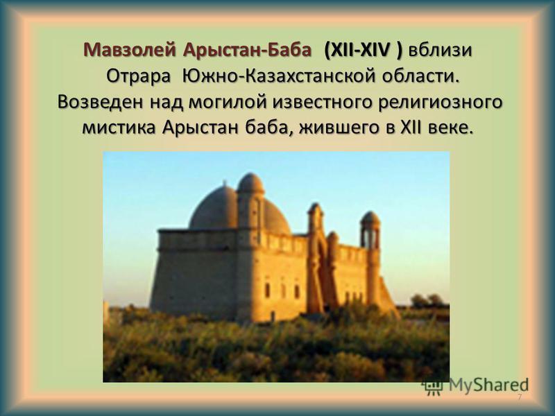 Мавзолей Арыстан-Баба (XII-ХІV ) вблизи Отрара Южно-Казахстанской области. Возведен над могилой известного религиозного мистика Арыстан баба, жившего в ХІІ веке. 7