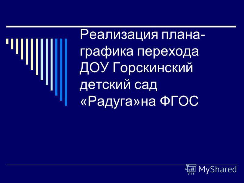 Реализация плана- графика перехода ДОУ Горскинский детский сад «Радуга»на ФГОС