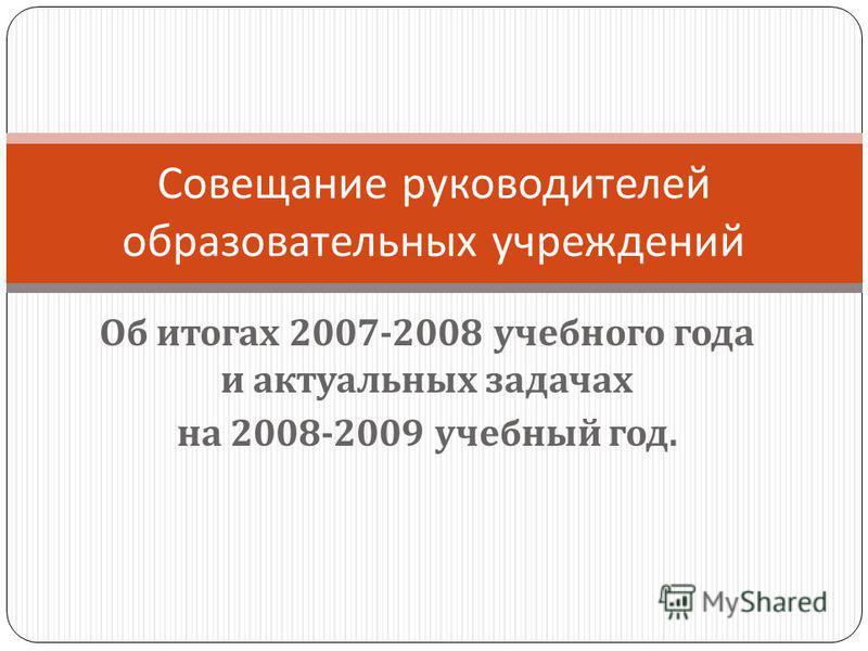 Об итогах 2007-2008 учебного года и актуальных задачах на 2008-2009 учебный год. Совещание руководителей образовательных учреждений