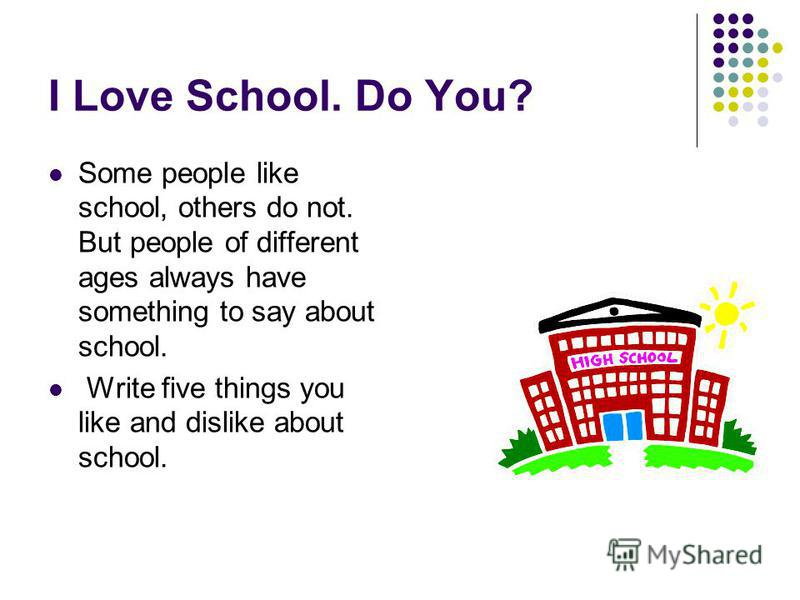 I Love School. Do You? Some people like school, others do not. But people of different ages always have something to say about school. Write five things you like and dislike about school.
