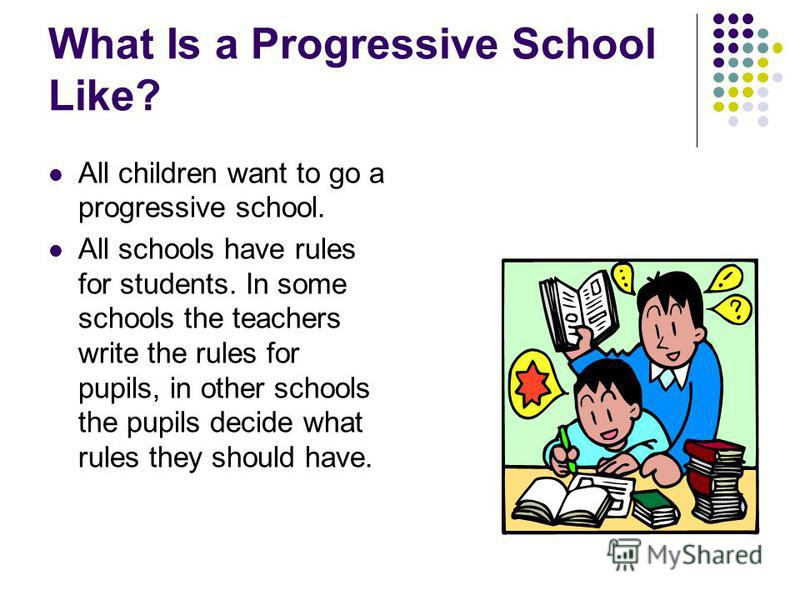 What Is a Progressive School Like? All children want to go a progressive school. All schools have rules for students. In some schools the teachers write the rules for pupils, in other schools the pupils decide what rules they should have.