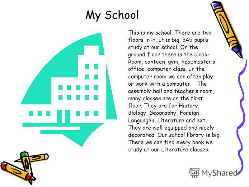 My School This is my school. There are two floors in it. It is big. 345 pupils study at our school. On the ground floor there is the cloak- Room, canteen, gym, headmasters office, computer class. In the computer room we can often play or work with a