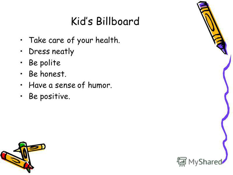 Kids Billboard Take care of your health. Dress neatly Be polite Be honest. Have a sense of humor. Be positive.