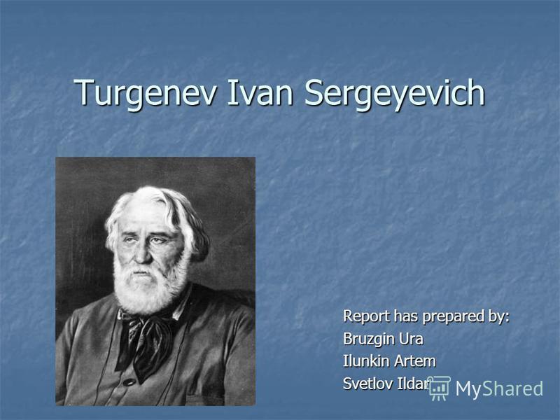 Turgenev Ivan Sergeyevich Report has prepared by: Bruzgin Ura Ilunkin Artem Svetlov Ildar