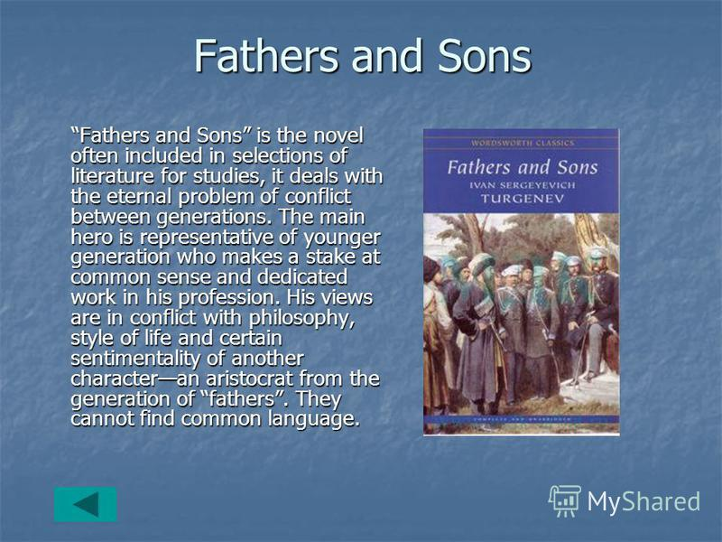 Fathers and Sons Fathers and Sons is the novel often included in selections of literature for studies, it deals with the eternal problem of conflict between generations. The main hero is representative of younger generation who makes a stake at commo