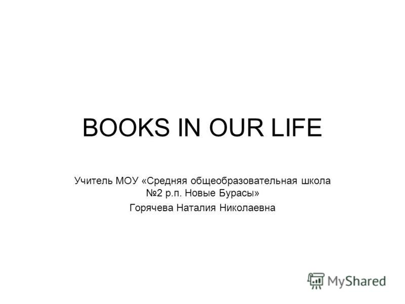 BOOKS IN OUR LIFE Учитель МОУ «Средняя общеобразовательная школа 2 р.п. Новые Бурасы» Горячева Наталия Николаевна