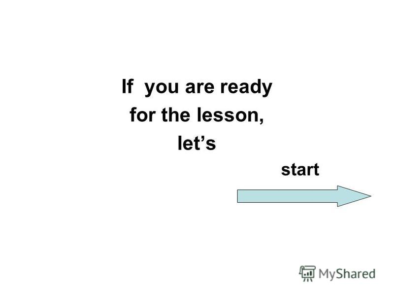 If you are ready for the lesson, lets start