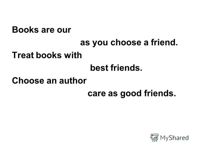 Books are our as you choose a friend. Treat books with best friends. Choose an author care as good friends.