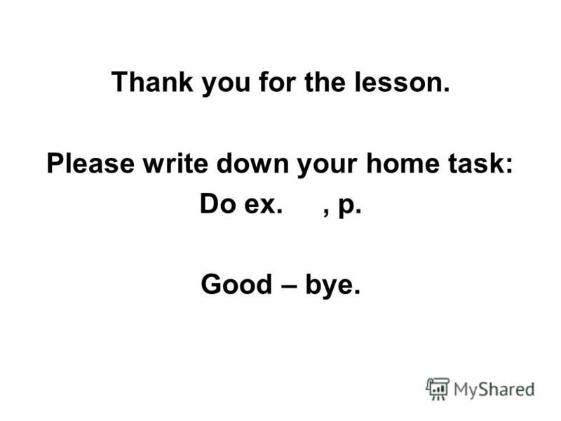 Thank you for the lesson. Please write down your home task: Do ex., p. Good – bye.
