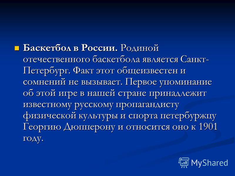 Баскетбол в России. Родиной отечественного баскетбола является Санкт- Петербург. Факт этот общеизвестен и сомнений не вызывает. Первое упоминание об этой игре в нашей стране принадлежит известному русскому пропагандисту физической культуры и спорта п