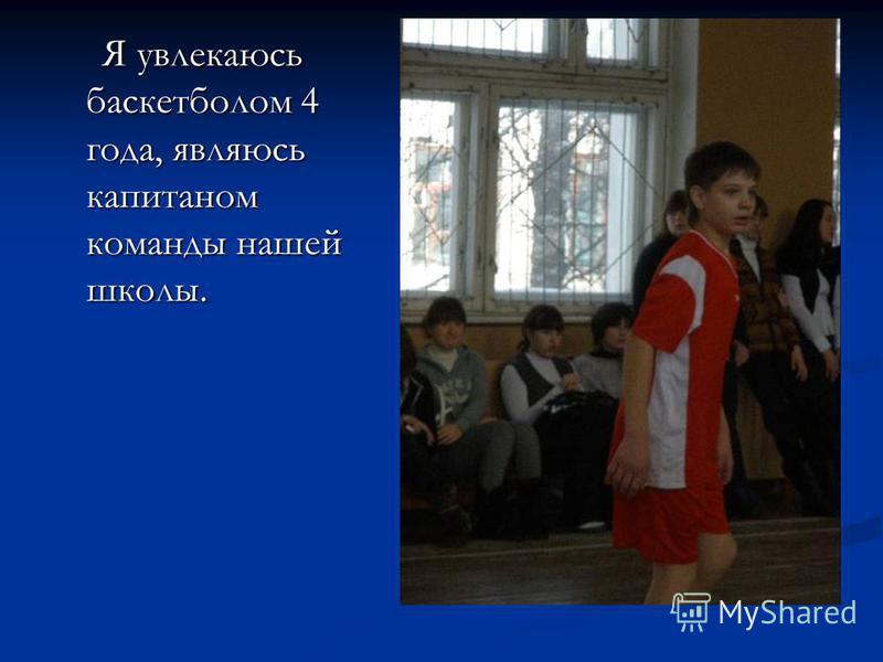 Я увлекаюсь баскетболом 4 года, являюсь капитаном команды нашей школы. Я увлекаюсь баскетболом 4 года, являюсь капитаном команды нашей школы.