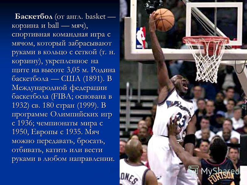 Баскетбол (от англ. basket корзина и ball мяч), спортивная командная игра с мячом, который забрасывают руками в кольцо с сеткой (т. н. корзину), укрепленное на щите на высоте 3,05 м. Родина баскетбола США (1891). В Международной федерации баскетбола
