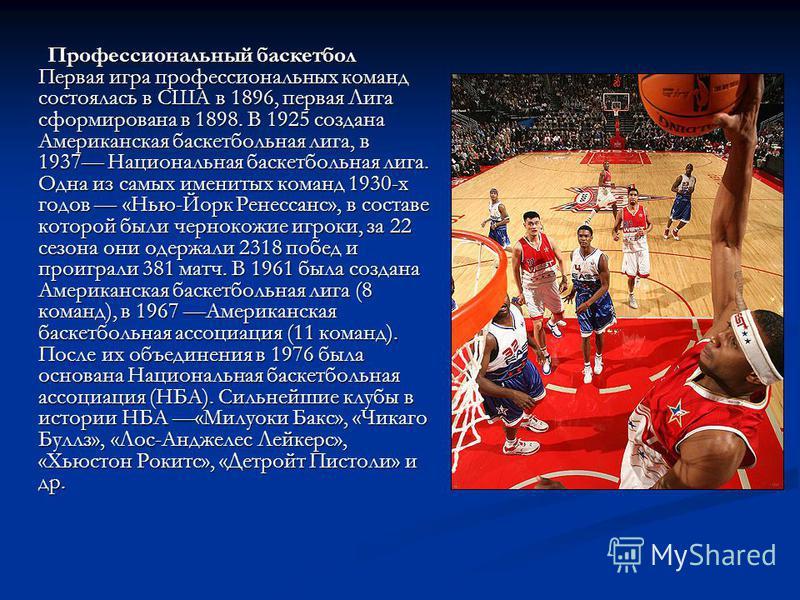 Профессиональный баскетбол Первая игра профессиональных команд состоялась в США в 1896, первая Лига сформирована в 1898. В 1925 создана Американская баскетбольная лига, в 1937 Национальная баскетбольная лига. Одна из самых именитых команд 1930-х годо