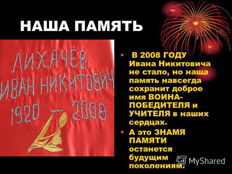 НАША ПАМЯТЬ В 2008 ГОДУ Ивана Никитовича не стало, но наша память навсегда сохранит доброе имя ВОИНА- ПОБЕДИТЕЛЯ и УЧИТЕЛЯ в наших сердцах. А это ЗНАМЯ ПАМЯТИ останется будущим поколениям.