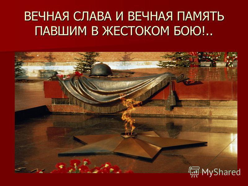 ВЕЧНАЯ СЛАВА И ВЕЧНАЯ ПАМЯТЬ ПАВШИМ В ЖЕСТОКОМ БОЮ!..