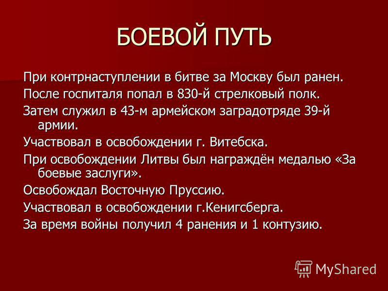 БОЕВОЙ ПУТЬ При контрнаступлении в битве за Москву был ранен. После госпиталя попал в 830-й стрелковый полк. Затем служил в 43-м армейском заградотряде 39-й армии. Участвовал в освобождении г. Витебска. При освобождении Литвы был награждён медалью «З