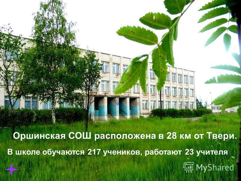Орша Калининский район Оршинская СОШ расположена в 28 км от Твери. В школе обучаются 217 учеников, работают 23 учителя