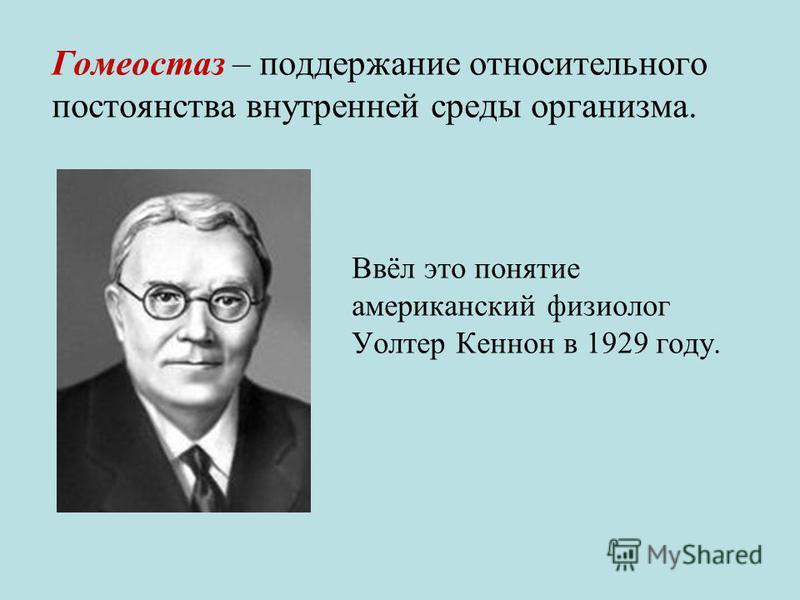 Гомеостаз – поддержание относительного постоянства внутренней среды организма. Ввёл это понятие американский физиолог Уолтер Кеннон в 1929 году.