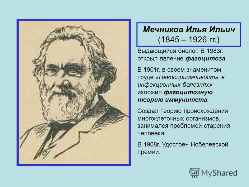 Мечников Илья Ильич (1845 – 1926 гг.) Выдающийся биолог. В 1983 г. открыл явление фагоцитоза. В 1901 г. в своем знаменитом труде «Невосприимчивость в инфекционных болезнях» изложил фагоцитозную теорию иммунитета. Создал теорию происхождения многоклет