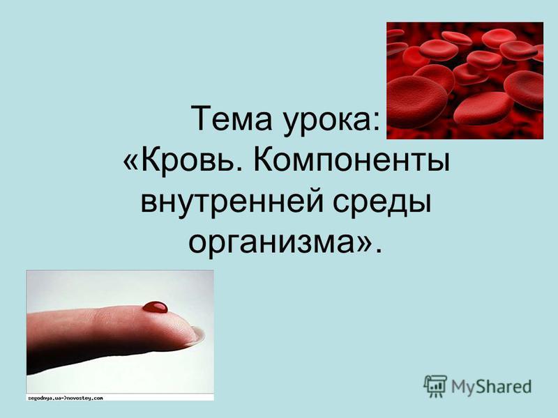Тема урока: «Кровь. Компоненты внутренней среды организма».
