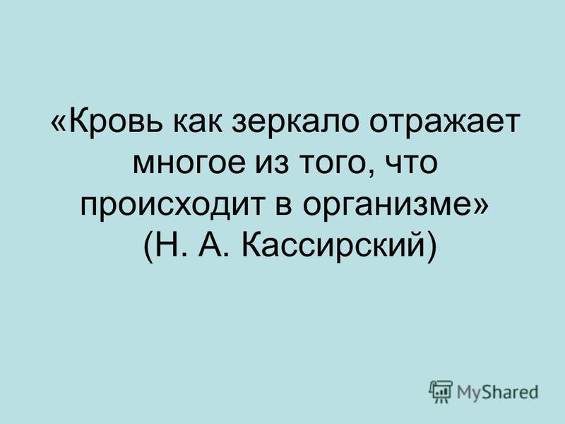 «Кровь как зеркало отражает многое из того, что происходит в организме» (Н. А. Кассирский)