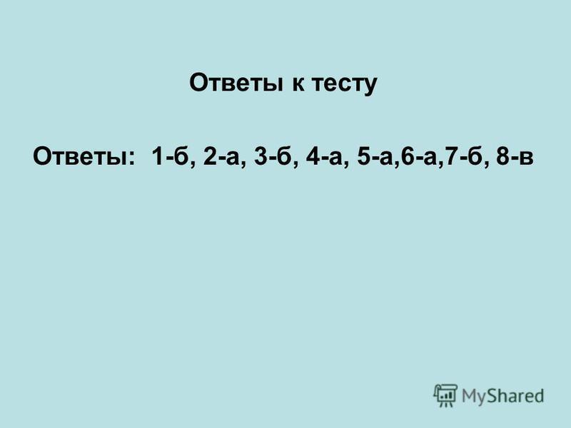 Ответы к тесту Ответы: 1-б, 2-а, 3-б, 4-а, 5-а,6-а,7-б, 8-в