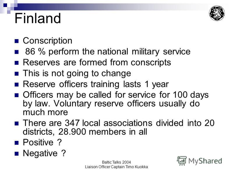 Baltic Talks 2004 Liaison Officer Captain Timo Kuokka Finland Conscription 86 % perform the national military service Reserves are formed from conscripts This is not going to change Reserve officers training lasts 1 year Officers may be called for se