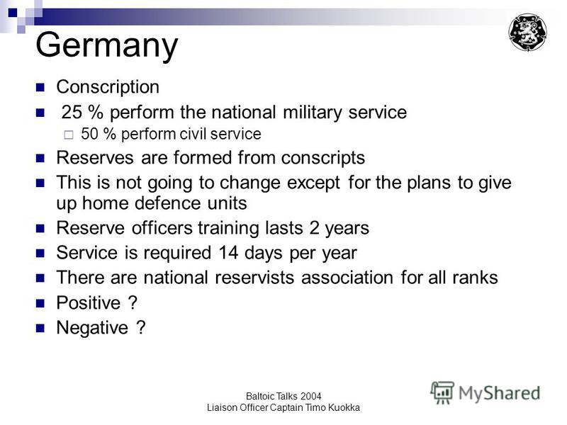 Baltoic Talks 2004 Liaison Officer Captain Timo Kuokka Germany Conscription 25 % perform the national military service 50 % perform civil service Reserves are formed from conscripts This is not going to change except for the plans to give up home def