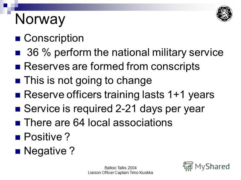 Baltoic Talks 2004 Liaison Officer Captain Timo Kuokka Norway Conscription 36 % perform the national military service Reserves are formed from conscripts This is not going to change Reserve officers training lasts 1+1 years Service is required 2-21 d