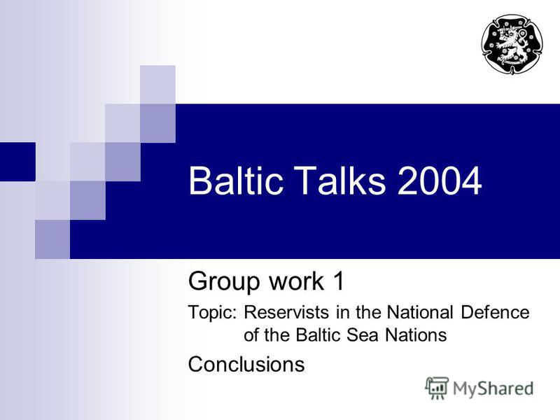 Baltic Talks 2004 Group work 1 Topic: Reservists in the National Defence of the Baltic Sea Nations Conclusions