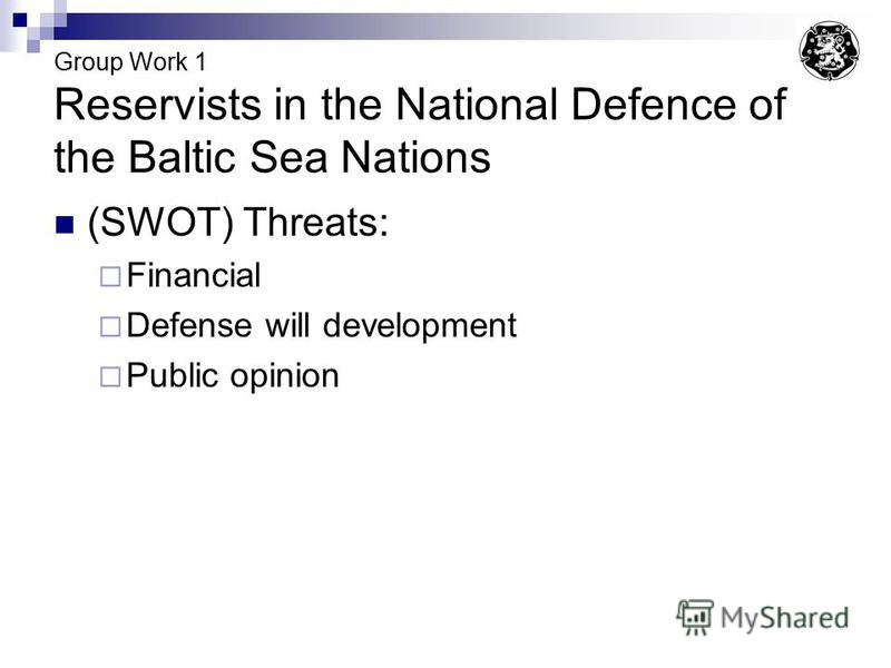 Group Work 1 Reservists in the National Defence of the Baltic Sea Nations (SWOT) Threats: Financial Defense will development Public opinion
