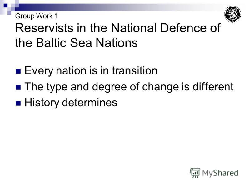 Group Work 1 Reservists in the National Defence of the Baltic Sea Nations Every nation is in transition The type and degree of change is different History determines