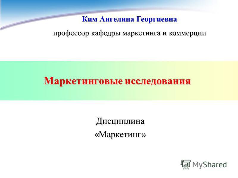 Маркетинговые исследования Дисциплина «Маркетинг» Ким Ангелина Георгиевна профессор кафедры маркетинга и коммерции