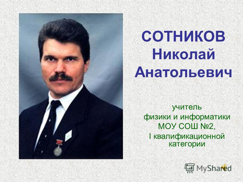 СОТНИКОВ Николай Анатольевич учитель физики и информатики МОУ СОШ 2, I квалификационной категории