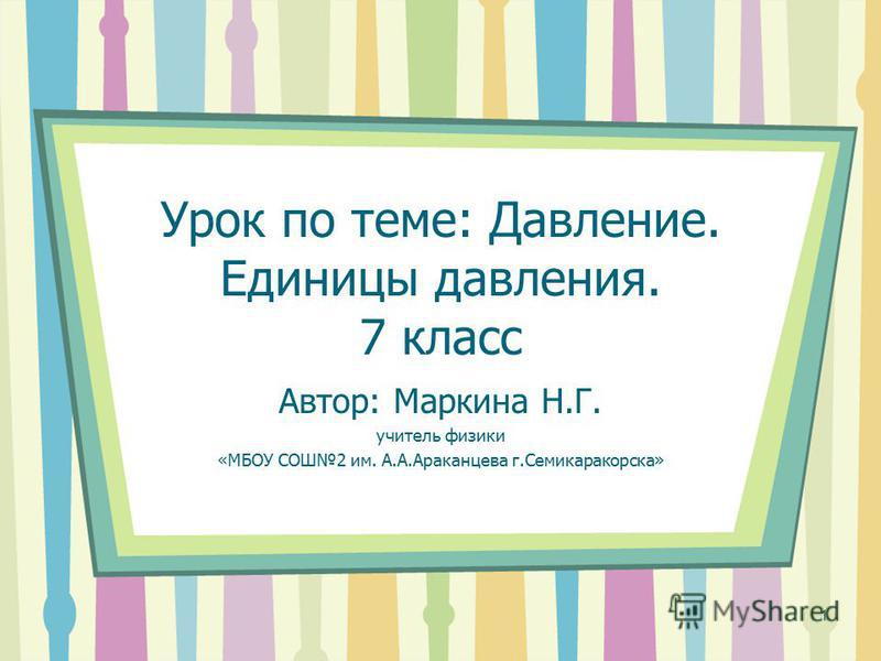 Урок по теме: Давление. Единицы давления. 7 класс Автор: Маркина Н.Г. учитель физики «МБОУ СОШ2 им. А.А.Араканцева г.Семикаракорска» 1