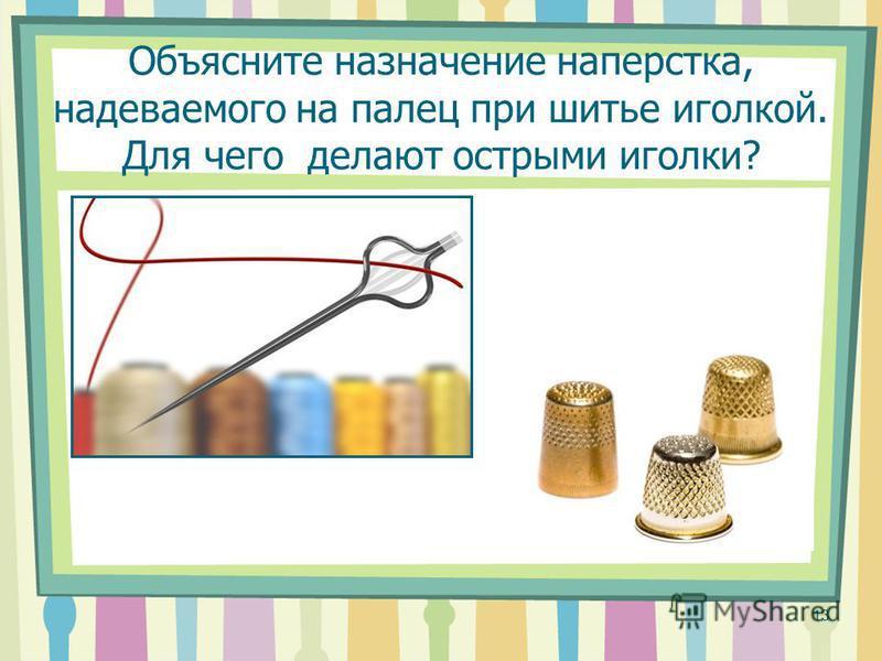Объясните назначение наперстка, надеваемого на палец при шитье иголкой. Для чего делают острыми иголки? 13