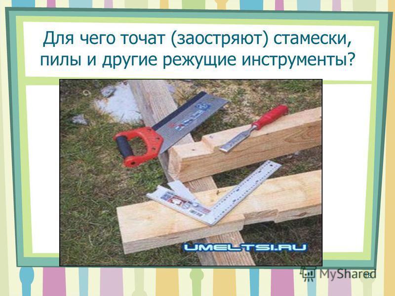 Для чего точат (заостряют) стамески, пилы и другие режущие инструменты? 18