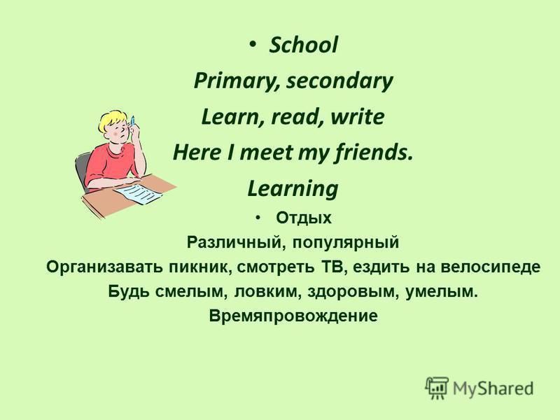 School Primary, secondary Learn, read, write Here I meet my friends. Learning Отдых Различный, популярный Организавать пикник, смотреть ТВ, ездить на велосипеде Будь смелым, ловким, здоровым, умелым. Времяпровождение